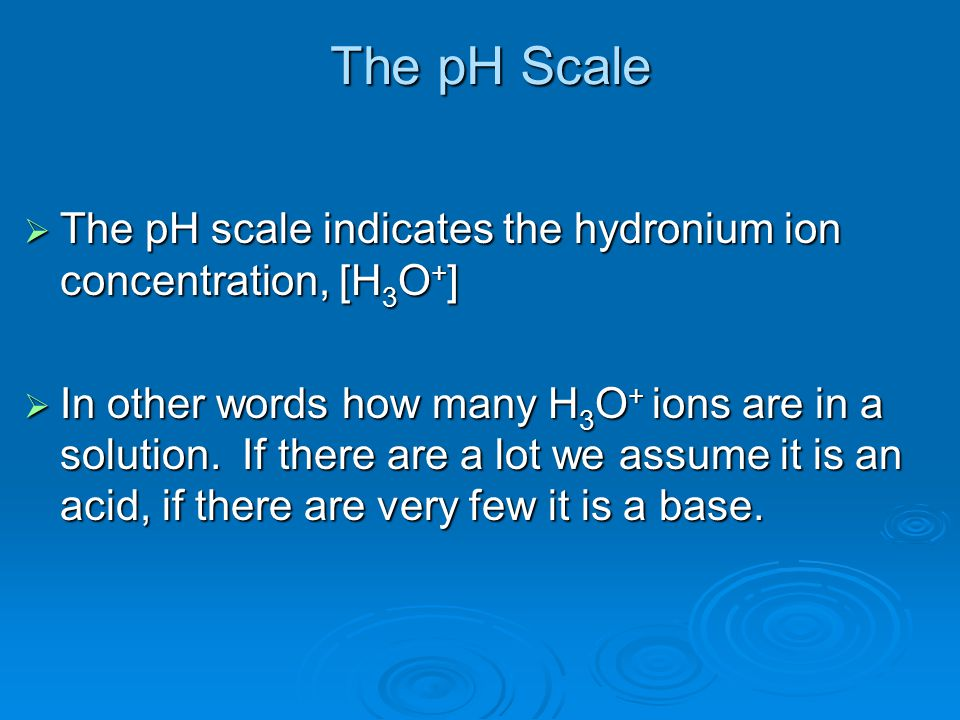 The pH Scale  The pH scale indicates the hydronium ion concentration, [H 3 O + ]  In other words how many H 3 O + ions are in a solution. If there a