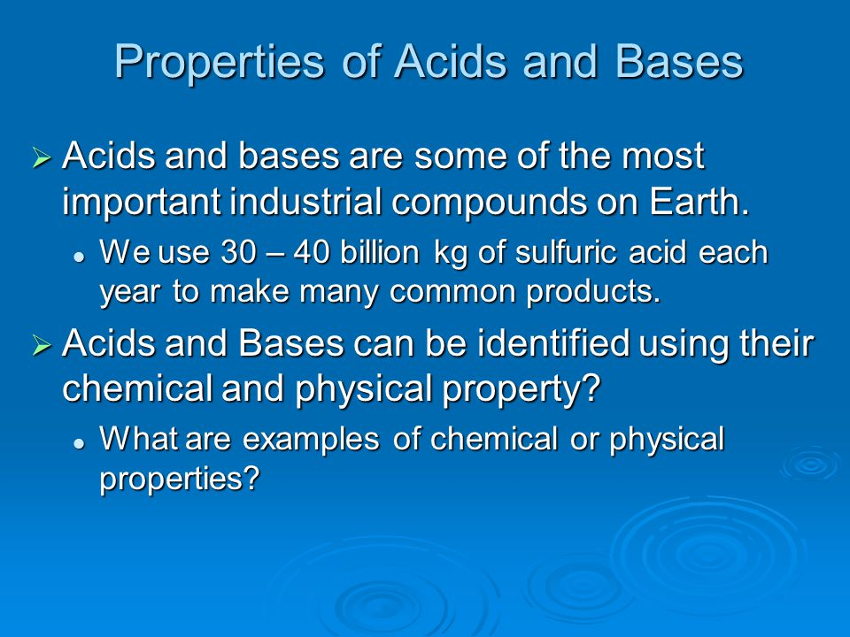 Properties of Acids and Bases  Acids: Taste sour Taste sour Feel like water Feel like water Reacts with Metals Reacts with Metals EffervesenceEffervesence Corrosive Corrosive Turns litmus paper red Turns litmus paper red  Bases Taste Bitter Taste Bitter Feels Slippery Feels Slippery Does not react with Metals Does not react with Metals Reacts with Organic Tissue Reacts with Organic Tissue Caustic BurnsCaustic Burns Turns litmus paper blue Turns litmus paper blue