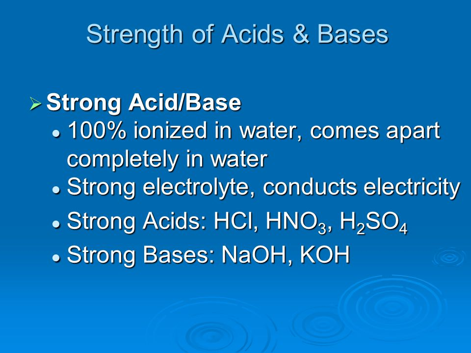 Strength of Acids & Bases  Strong Acid/Base 100% ionized in water, comes apart completely in water 100% ionized in water, comes apart completely in w