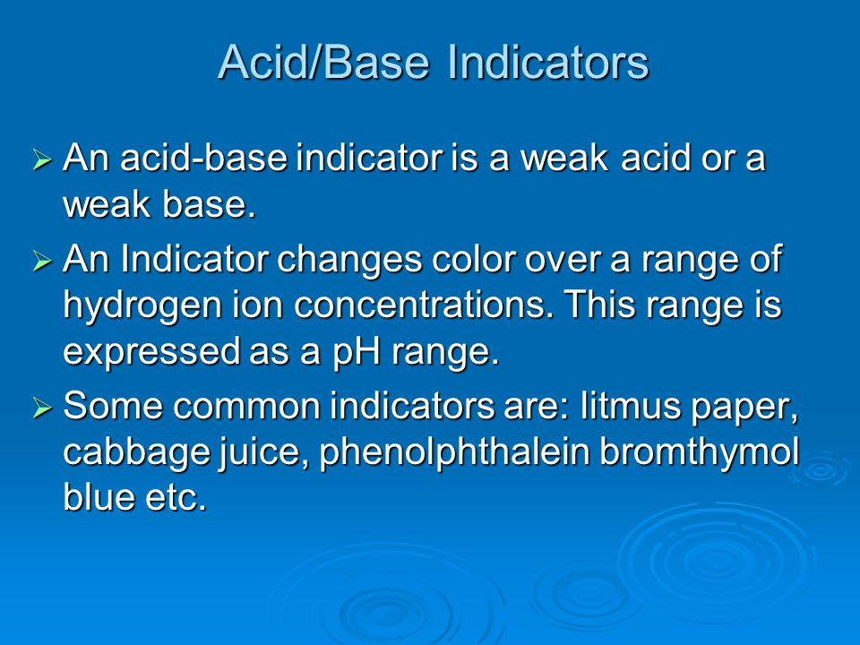 Acid/Base Indicators  An acid-base indicator is a weak acid or a weak base.  An Indicator changes color over a range of hydrogen ion concentrations.