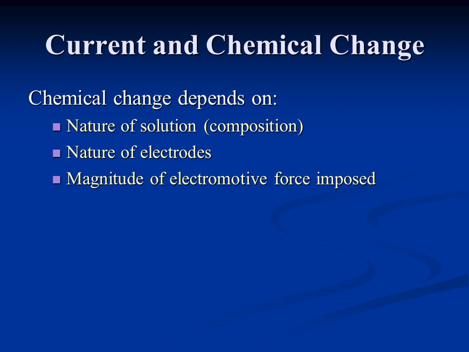 Current and Chemical Change Chemical change depends on: Nature of solution (composition) Nature of solution (composition) Nature of electrodes Nature