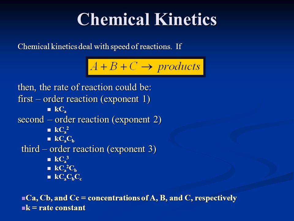 Chemical Kinetics Chemical kinetics deal with speed of reactions. If then, the rate of reaction could be: first – order reaction (exponent 1) kC a kC