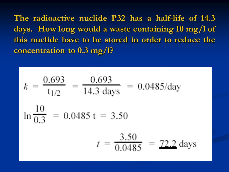 The radioactive nuclide P32 has a half-life of 14.3 days. How long would a waste containing 10 mg/l of this nuclide have to be stored in order to redu