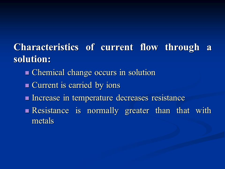 Characteristics of current flow through a solution: Chemical change occurs in solution Chemical change occurs in solution Current is carried by ions C