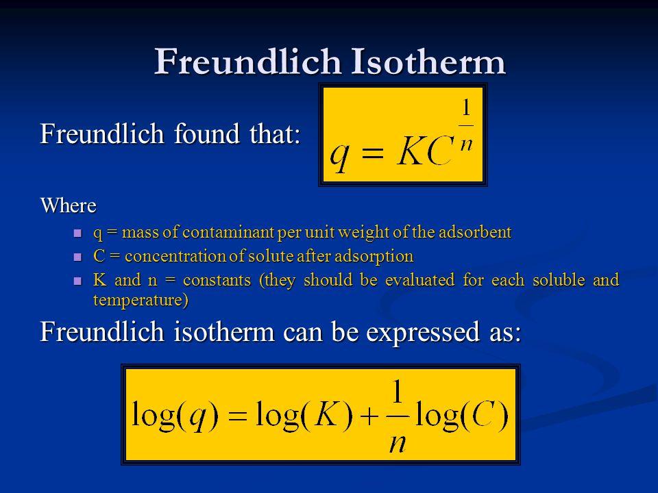 Freundlich Isotherm Freundlich found that: Where q = mass of contaminant per unit weight of the adsorbent q = mass of contaminant per unit weight of t
