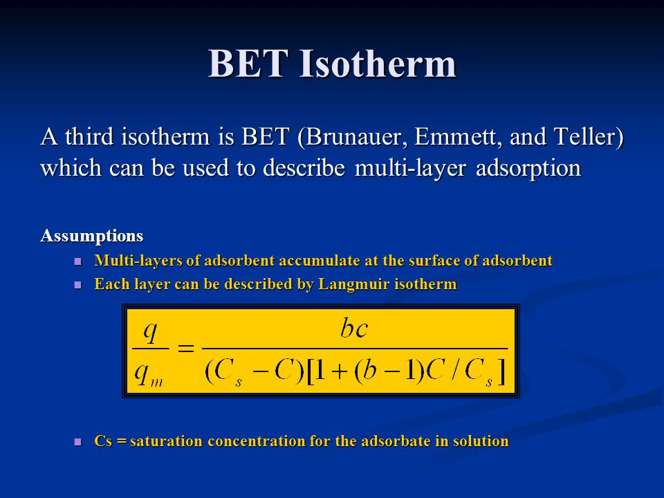 BET Isotherm A third isotherm is BET (Brunauer, Emmett, and Teller) which can be used to describe multi-layer adsorption Assumptions Multi-layers of a