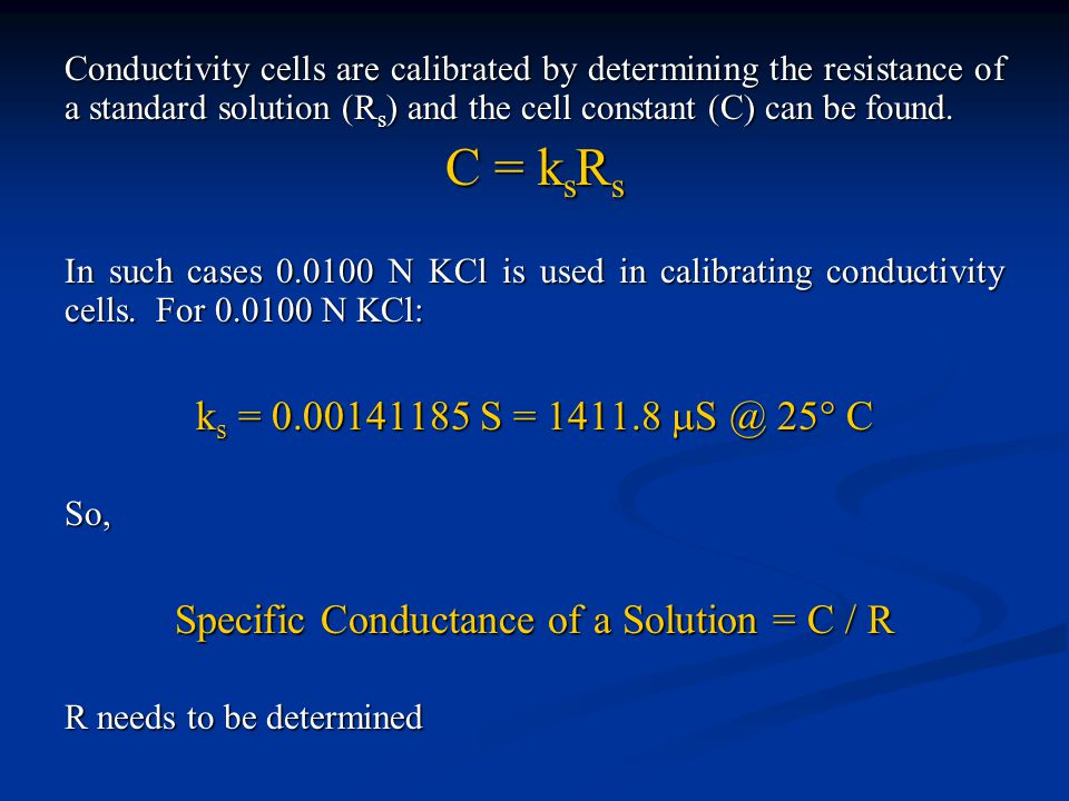 Conductivity cells are calibrated by determining the resistance of a standard solution (R s ) and the cell constant (C) can be found. C = k s R s In s