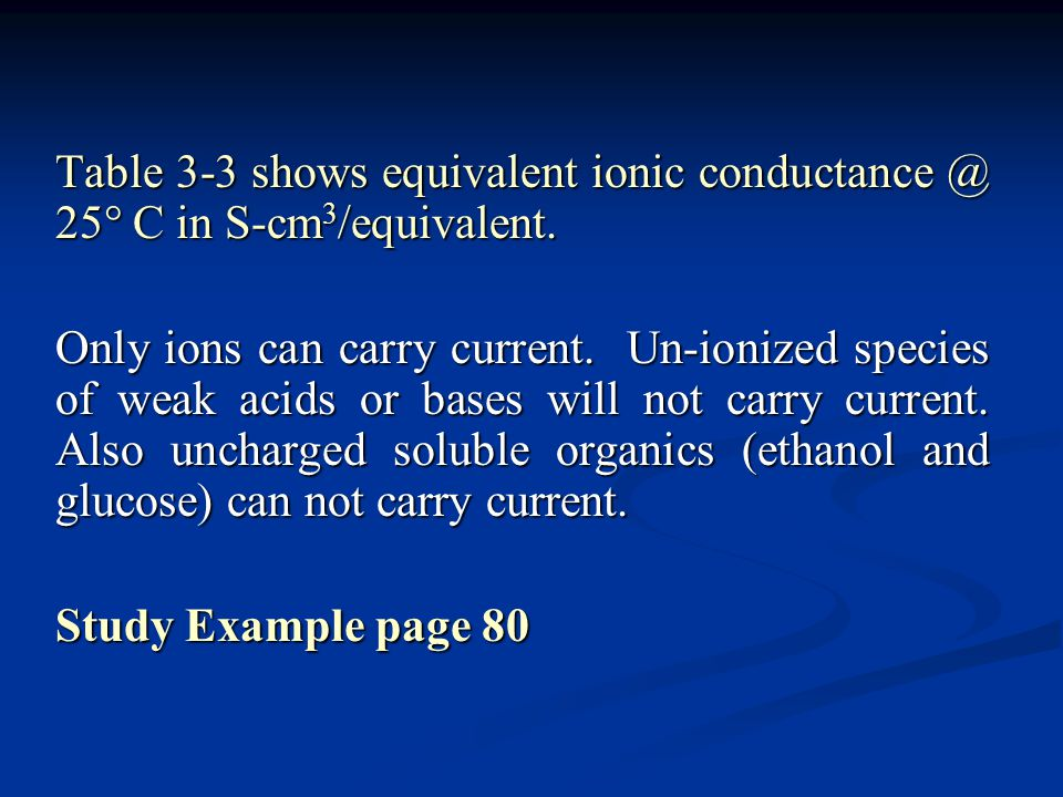 Table 3-3 shows equivalent ionic conductance @ 25  C in S-cm 3 /equivalent. Only ions can carry current. Un-ionized species of weak acids or bases wi