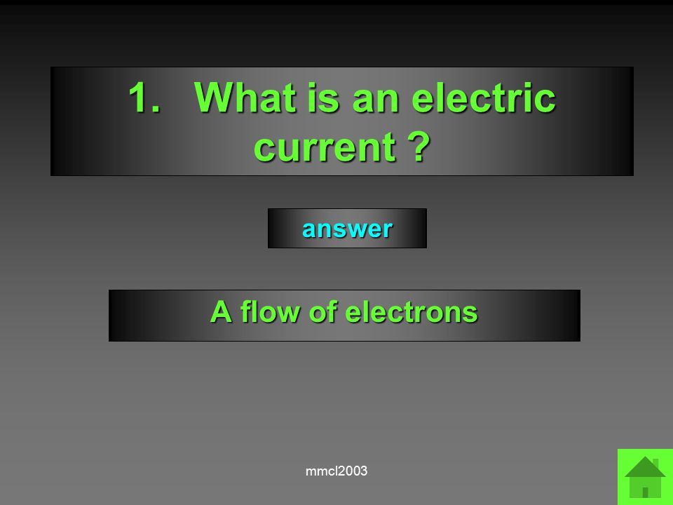 mmcl2003 1.What is an electric current ? A flow of electrons answer