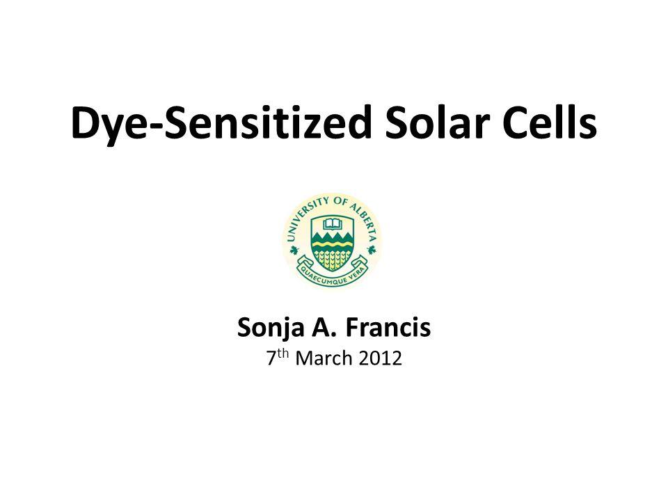 Dye-Sensitized Solar Cells Sonja A. Francis 7 th March 2012