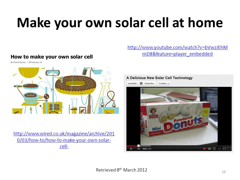 Make your own solar cell at home http://www.wired.co.uk/magazine/archive/201 0/03/how-to/how-to-make-your-own-solar- cell- 16 http://www.youtube.com/watch?v=bVwzJEhM mD8&feature=player_embedded Retrieved 8 th March 2012