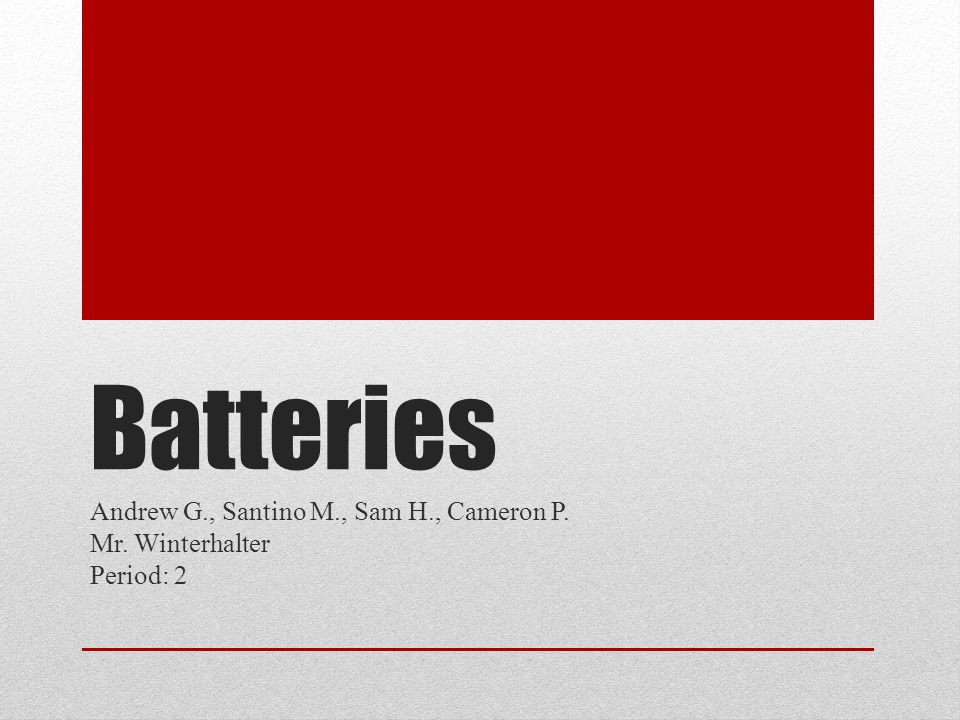 Batteries Andrew G., Santino M., Sam H., Cameron P. Mr. Winterhalter Period: 2