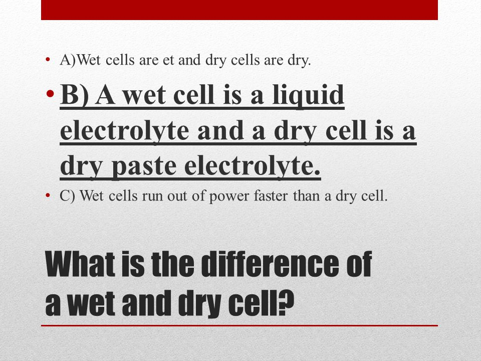 What is the difference of a wet and dry cell? A)Wet cells are et and dry cells are dry. B) A wet cell is a liquid electrolyte and a dry cell is a dry