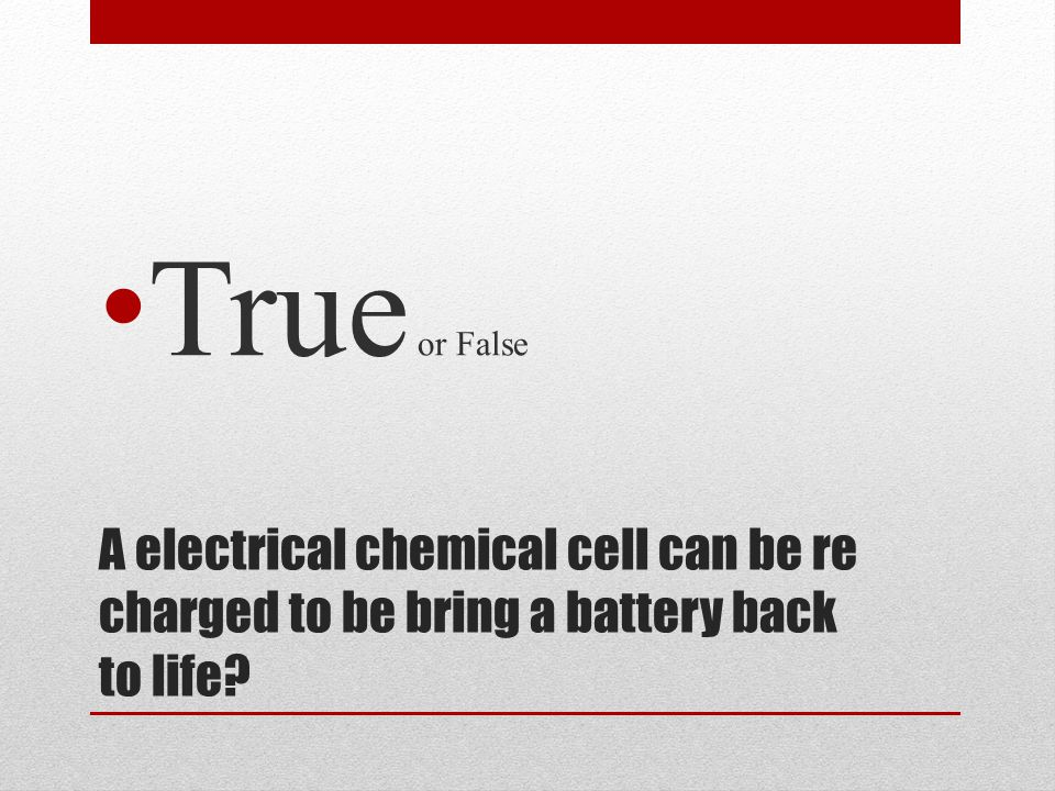 A electrical chemical cell can be re charged to be bring a battery back to life? True or False