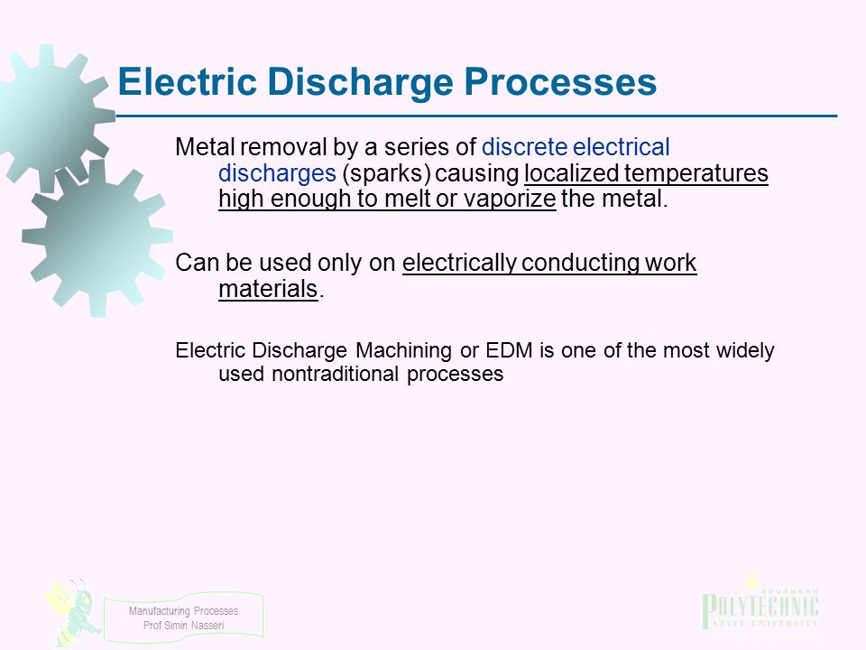 Manufacturing Processes Prof Simin Nasseri Electric Discharge Processes Metal removal by a series of discrete electrical discharges (sparks) causing l