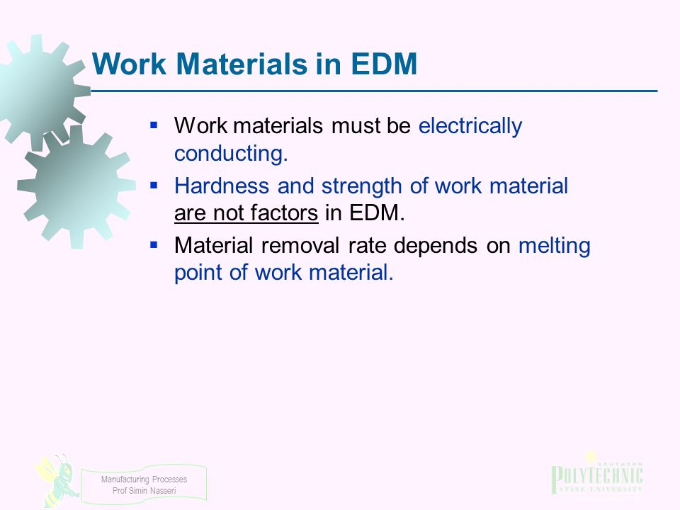 Manufacturing Processes Prof Simin Nasseri Work Materials in EDM  Work materials must be electrically conducting.  Hardness and strength of work mat