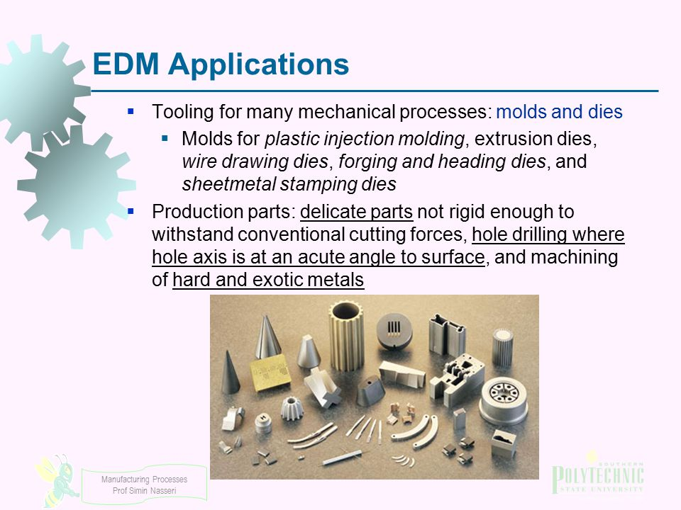 Manufacturing Processes Prof Simin Nasseri EDM Applications  Tooling for many mechanical processes: molds and dies  Molds for plastic injection mold