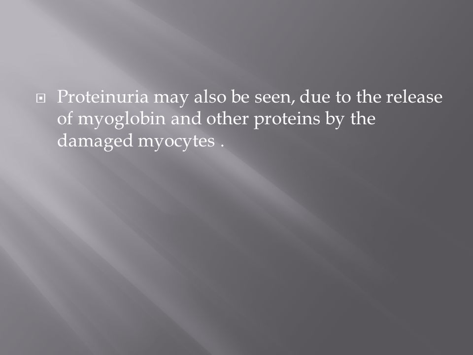  Proteinuria may also be seen, due to the release of myoglobin and other proteins by the damaged myocytes.