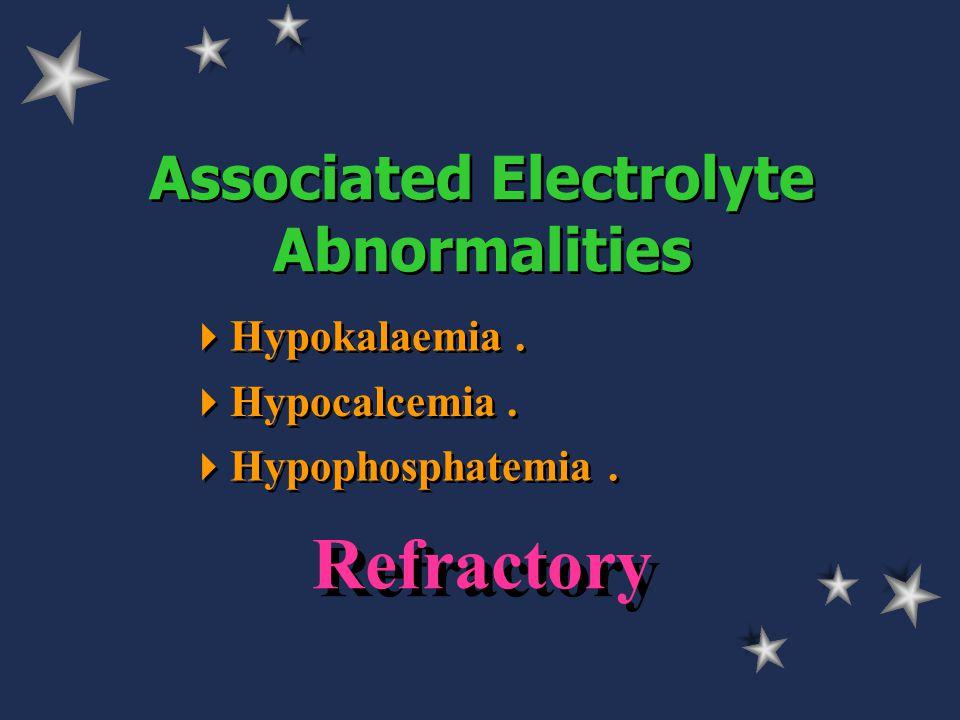Associated Electrolyte Abnormalities  Hypokalaemia.  Hypocalcemia.  Hypophosphatemia. Refractory