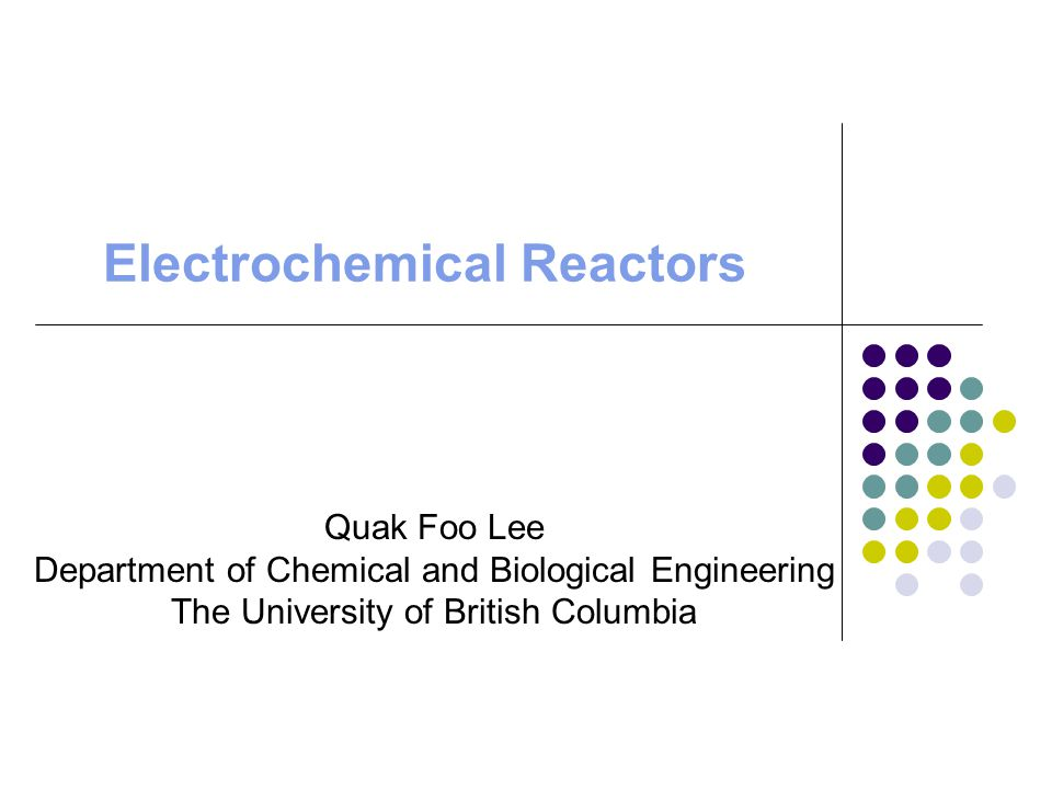 Electrochemical Reactors Quak Foo Lee Department of Chemical and Biological Engineering The University of British Columbia