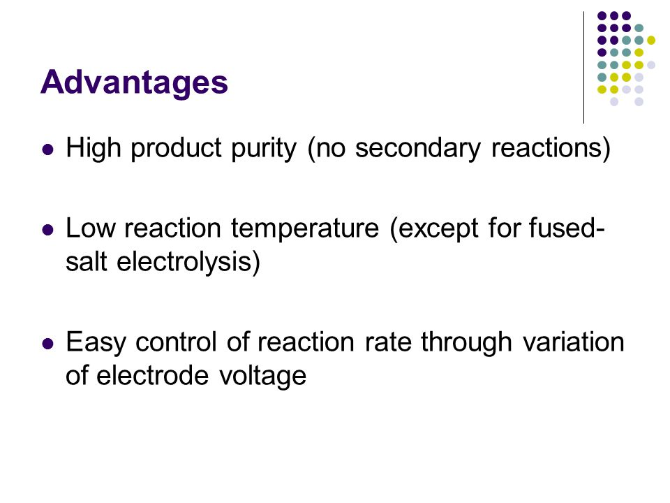 Advantages High product purity (no secondary reactions) Low reaction temperature (except for fused- salt electrolysis) Easy control of reaction rate t