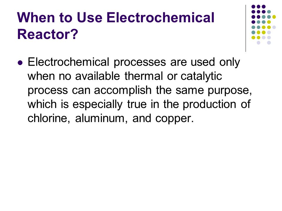 When to Use Electrochemical Reactor? Electrochemical processes are used only when no available thermal or catalytic process can accomplish the same pu
