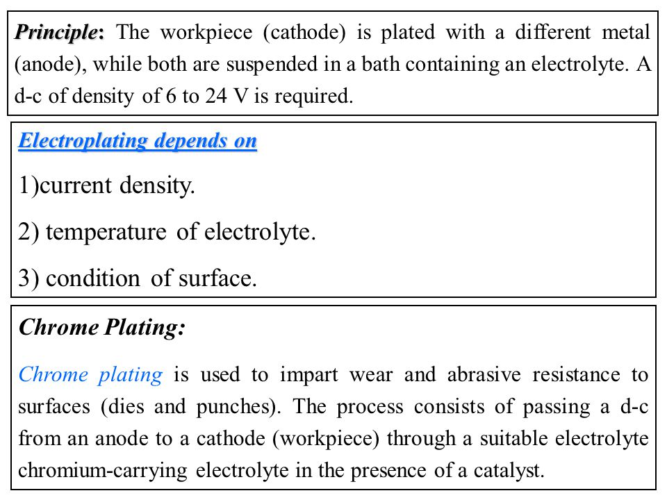 Principle: Principle: The workpiece (cathode) is plated with a different metal (anode), while both are suspended in a bath containing an electrolyte.