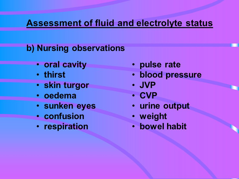 oral cavity thirst skin turgor oedema sunken eyes confusion respiration Assessment of fluid and electrolyte status b) Nursing observations pulse rate blood pressure JVP CVP urine output weight bowel habit