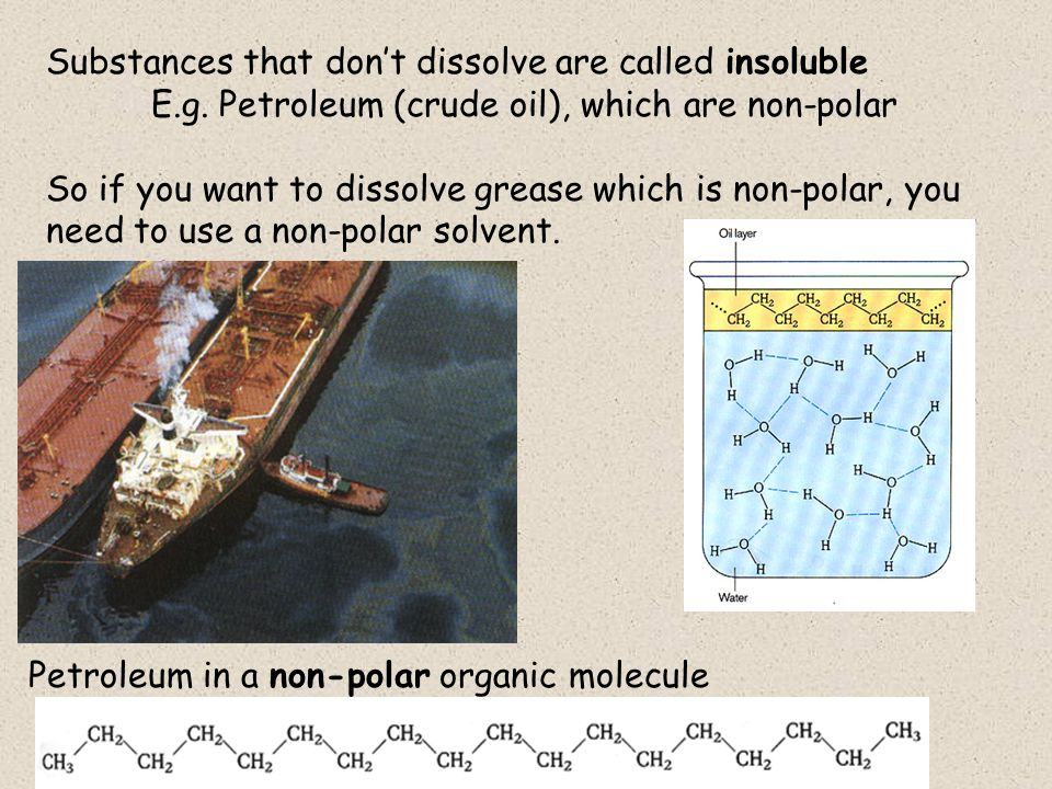 Substances that don't dissolve are called insoluble E.g.