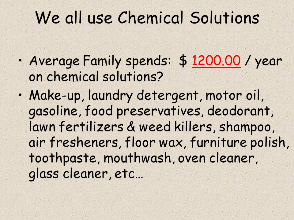 We all use Chemical Solutions Average Family spends: $ 1200.00 / year on chemical solutions.