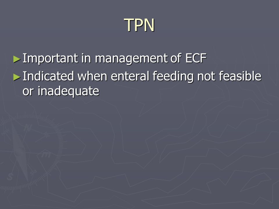 TPN ► Important in management of ECF ► Indicated when enteral feeding not feasible or inadequate