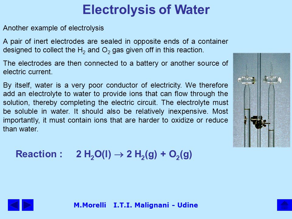 M.Morelli I.T.I. Malignani - Udine Electrolysis of Water Another example of electrolysis A pair of inert electrodes are sealed in opposite ends of a c