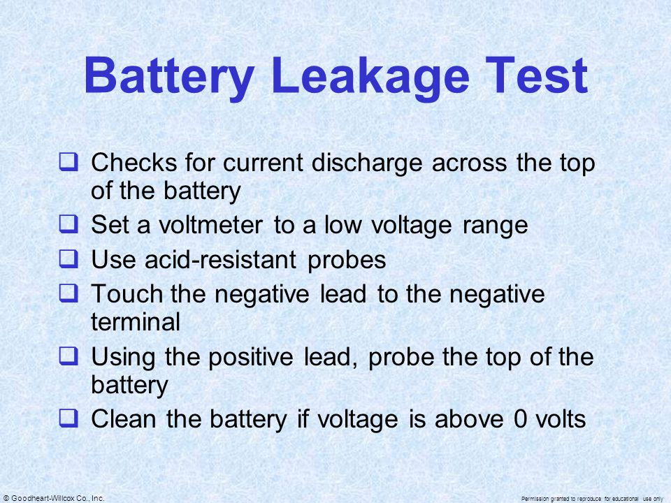© Goodheart-Willcox Co., Inc. Permission granted to reproduce for educational use only Battery Leakage Test  Checks for current discharge across the