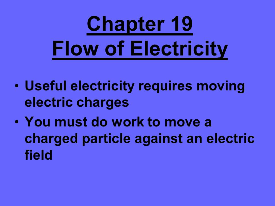 Chapter 19 Flow of Electricity Useful electricity requires moving electric charges You must do work to move a charged particle against an electric fie