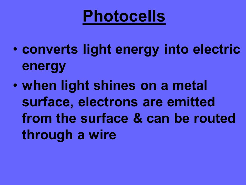 Photocells converts light energy into electric energy when light shines on a metal surface, electrons are emitted from the surface & can be routed thr