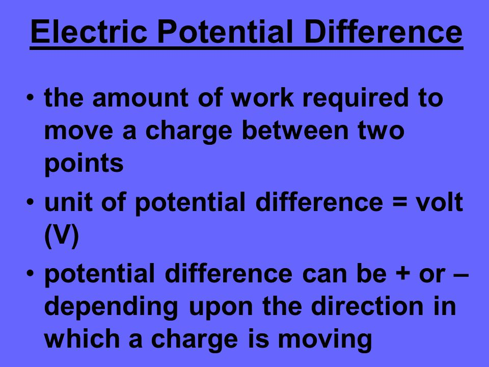 Electric Potential Difference the amount of work required to move a charge between two points unit of potential difference = volt (V) potential differ