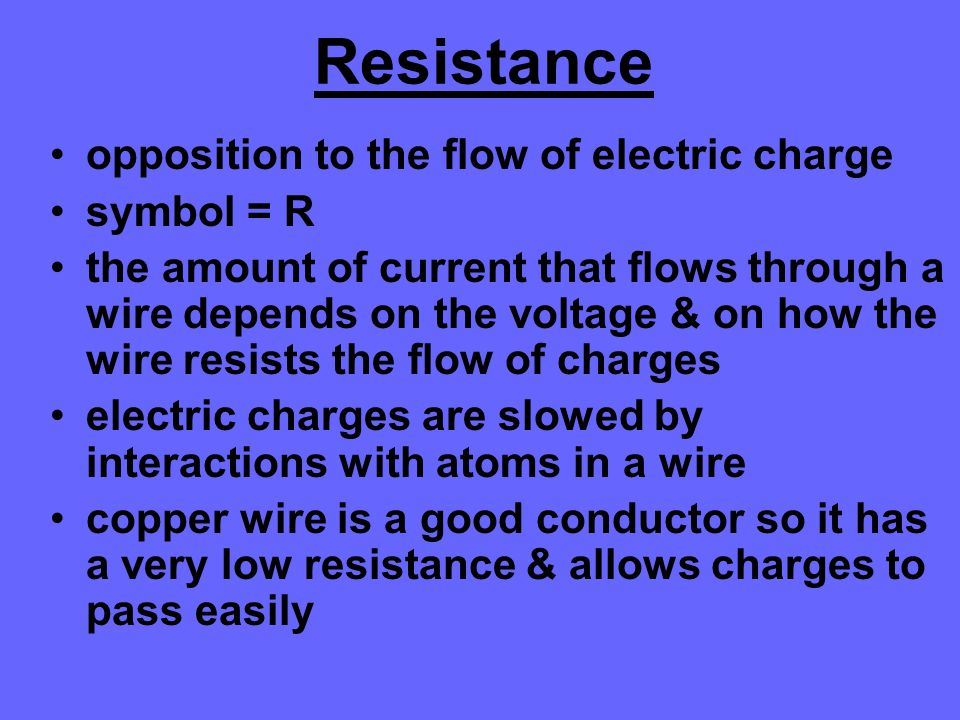 Resistance opposition to the flow of electric charge symbol = R the amount of current that flows through a wire depends on the voltage & on how the wi