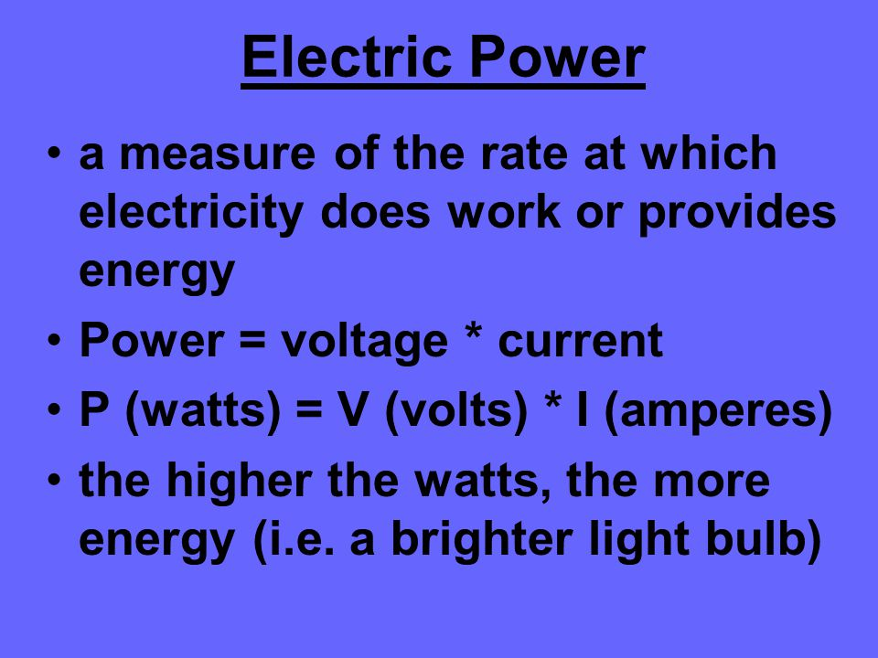 Electric Power a measure of the rate at which electricity does work or provides energy Power = voltage * current P (watts) = V (volts) * I (amperes) t