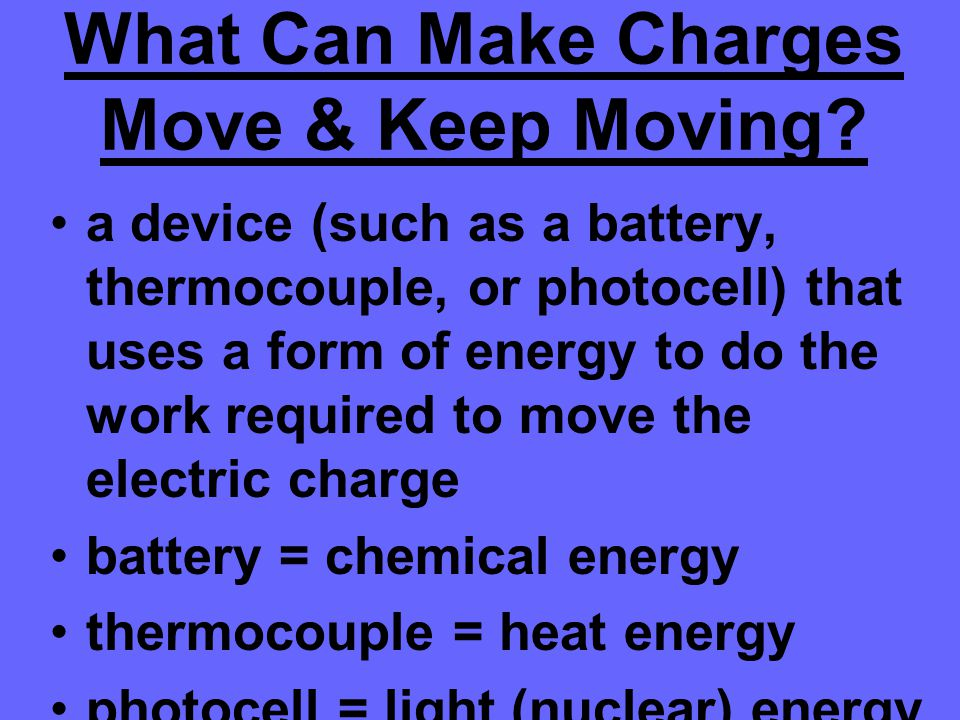 What Can Make Charges Move & Keep Moving? a device (such as a battery, thermocouple, or photocell) that uses a form of energy to do the work required