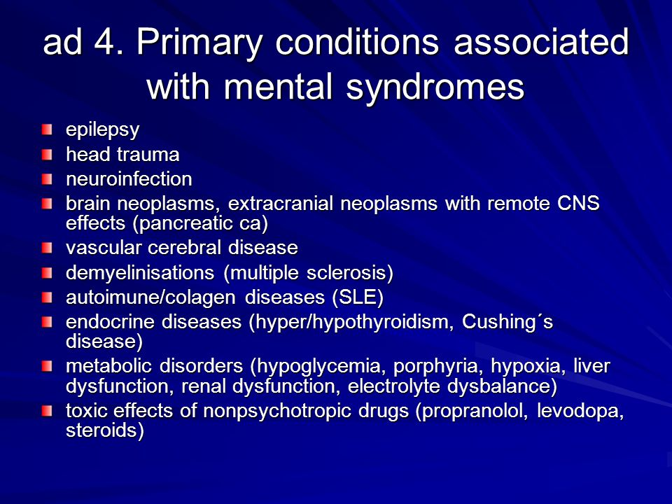 ad 4. Primary conditions associated with mental syndromes epilepsy head trauma neuroinfection brain neoplasms, extracranial neoplasms with remote CNS