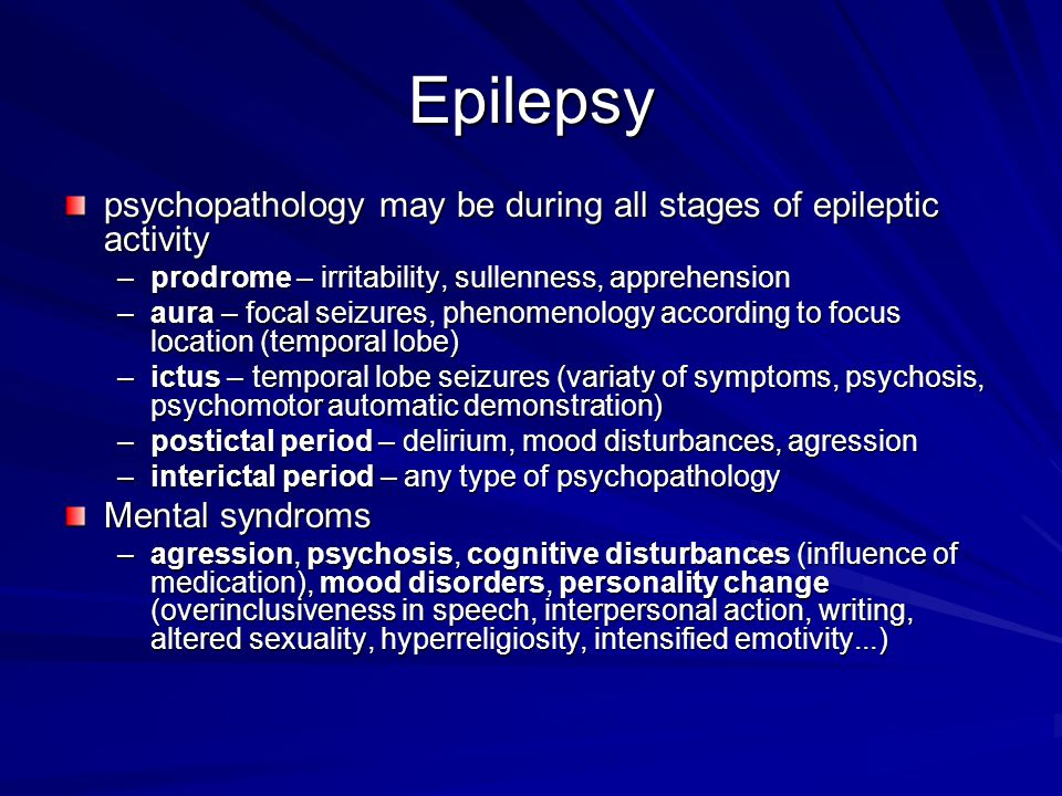Epilepsy psychopathology may be during all stages of epileptic activity –prodrome – irritability, sullenness, apprehension –aura – focal seizures, phe