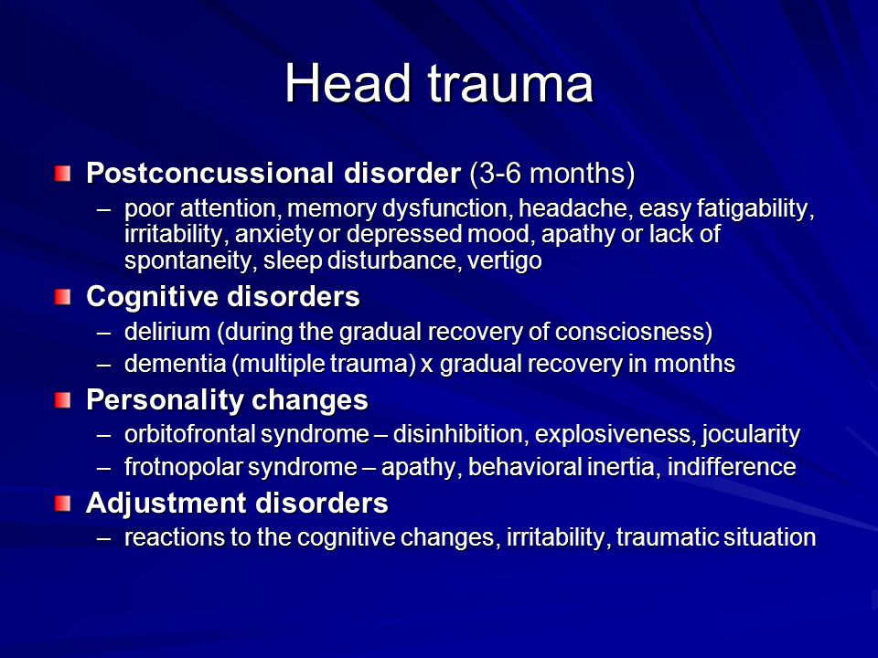 Head trauma Postconcussional disorder (3-6 months) –poor attention, memory dysfunction, headache, easy fatigability, irritability, anxiety or depresse