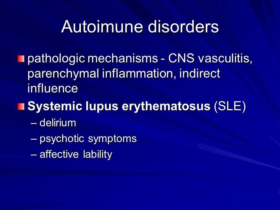Autoimune disorders pathologic mechanisms - CNS vasculitis, parenchymal inflammation, indirect influence Systemic lupus erythematosus (SLE) –delirium –psychotic symptoms –affective lability