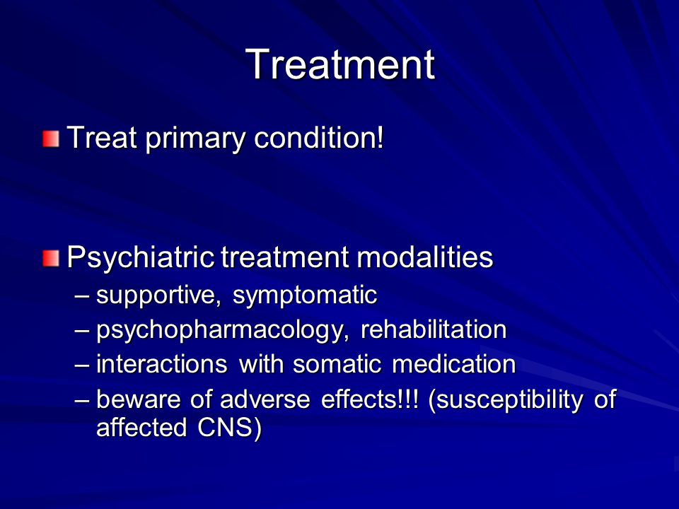 Treatment Treat primary condition! Psychiatric treatment modalities –supportive, symptomatic –psychopharmacology, rehabilitation –interactions with so