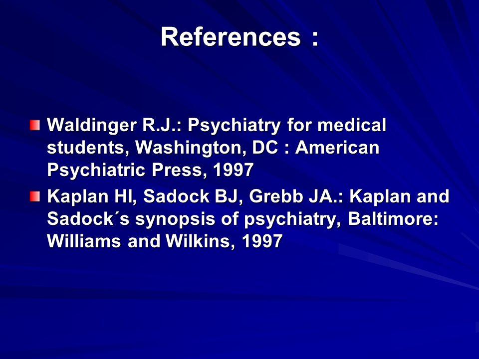 References : Waldinger R.J.: Psychiatry for medical students, Washington, DC : American Psychiatric Press, 1997 Kaplan HI, Sadock BJ, Grebb JA.: Kaplan and Sadock´s synopsis of psychiatry, Baltimore: Williams and Wilkins, 1997