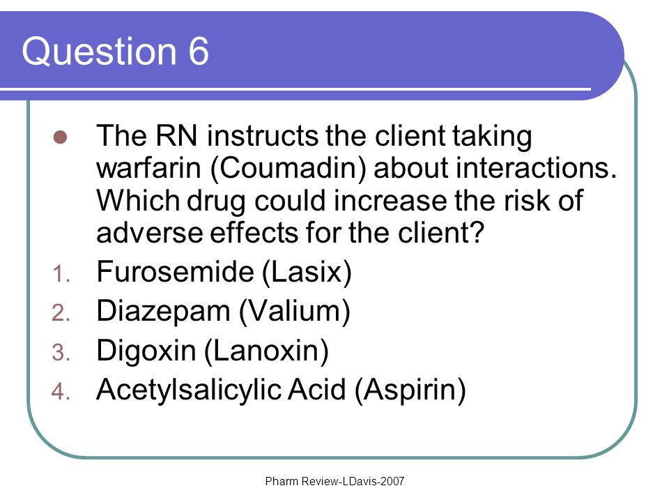 Pharm Review-LDavis-2007 Question 6 The RN instructs the client taking warfarin (Coumadin) about interactions.
