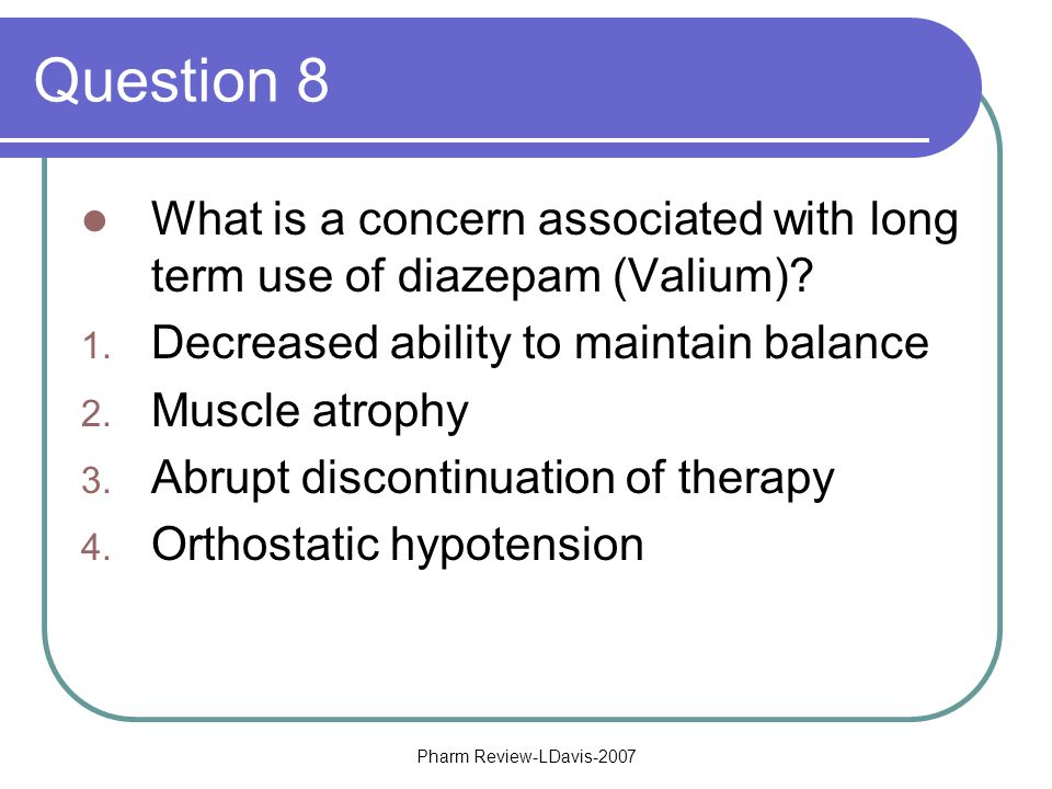 Pharm Review-LDavis-2007 Question 8 What is a concern associated with long term use of diazepam (Valium).
