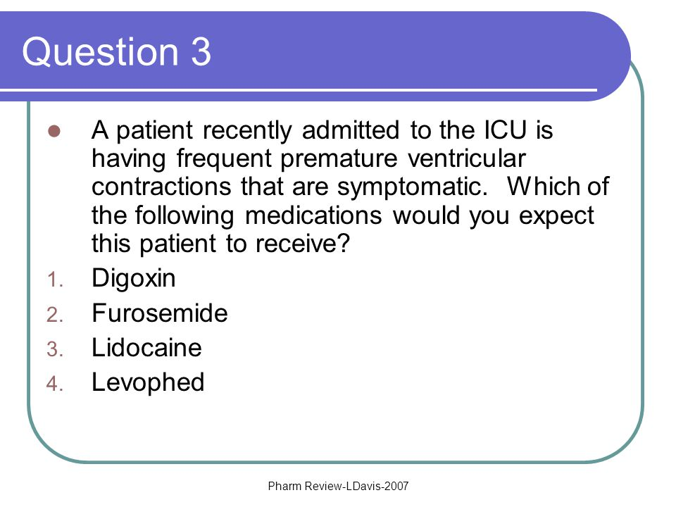 Pharm Review-LDavis-2007 Question 3 A patient recently admitted to the ICU is having frequent premature ventricular contractions that are symptomatic.