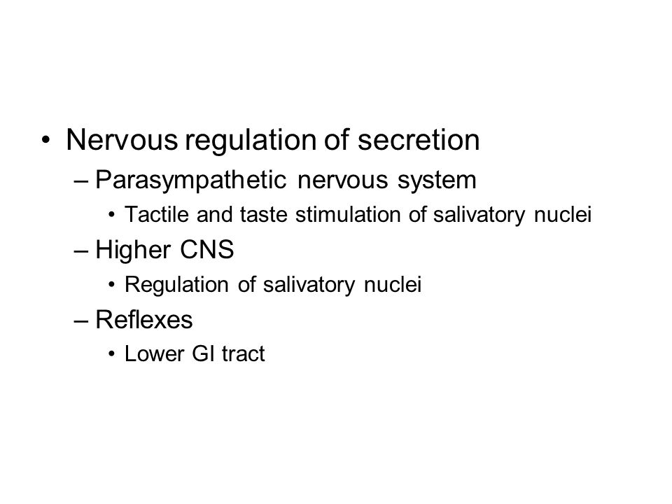 Nervous regulation of secretion –Parasympathetic nervous system Tactile and taste stimulation of salivatory nuclei –Higher CNS Regulation of salivatory nuclei –Reflexes Lower GI tract