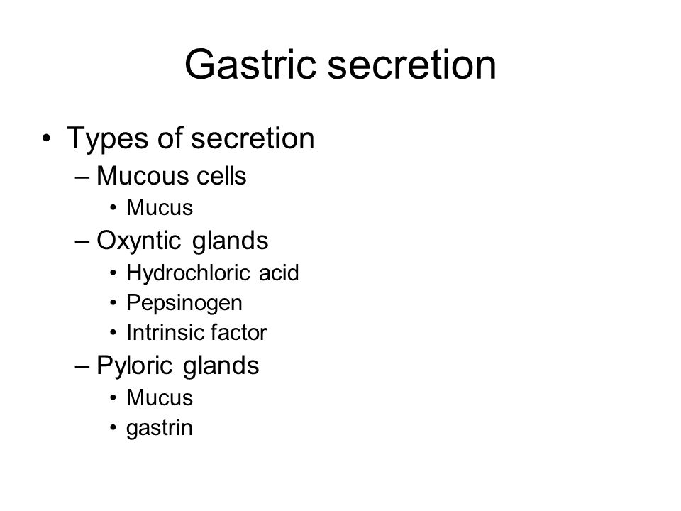 Gastric secretion Types of secretion –Mucous cells Mucus –Oxyntic glands Hydrochloric acid Pepsinogen Intrinsic factor –Pyloric glands Mucus gastrin